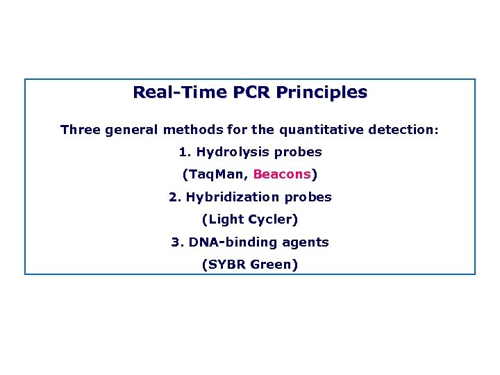 Real Time PCR Principles Three general methods for the quantitative detection: 1. Hydrolysis probes