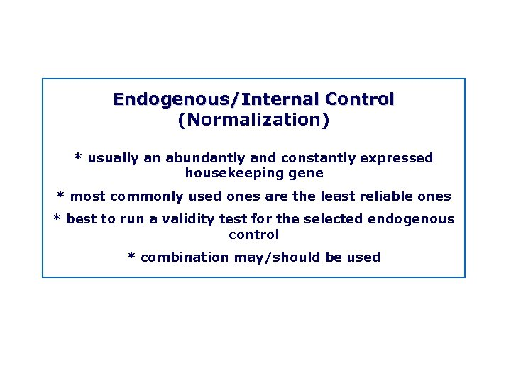 Endogenous/Internal Control (Normalization) * usually an abundantly and constantly expressed housekeeping gene * most