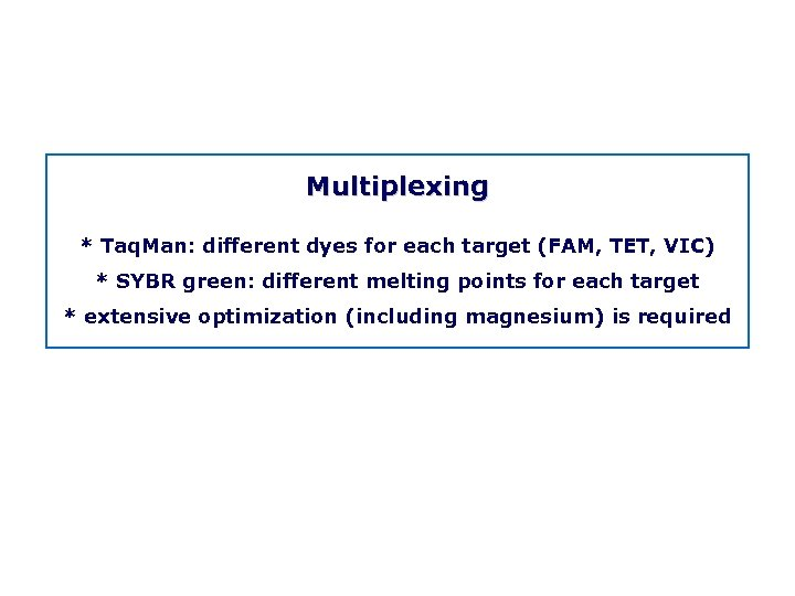 Multiplexing * Taq. Man: different dyes for each target (FAM, TET, VIC) * SYBR