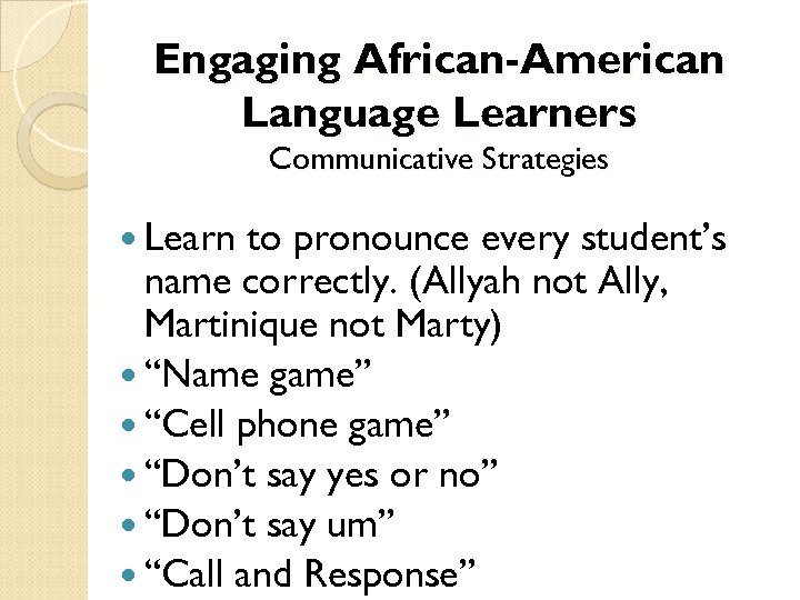 Engaging African-American Language Learners Communicative Strategies Learn to pronounce every student's name correctly. (Allyah
