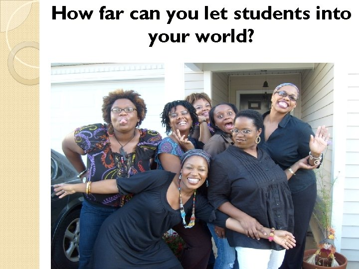 How far can you let students into your world?