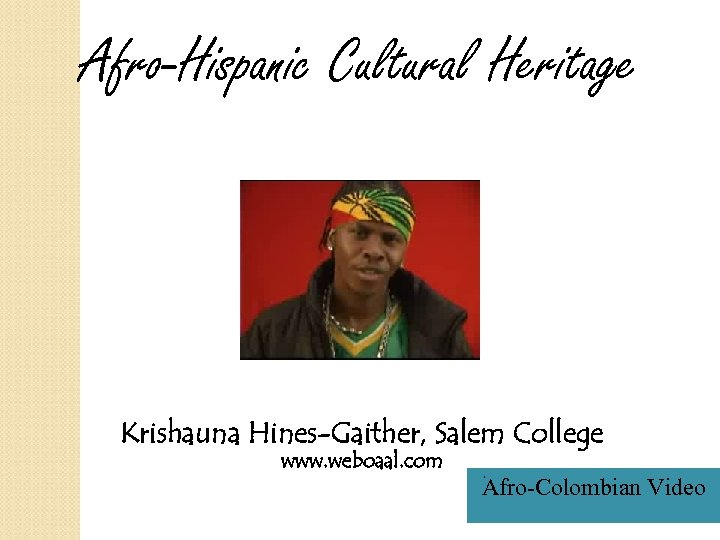 Afro-Hispanic Cultural Heritage Krishauna Hines-Gaither, Salem College www. weboaal. com Afro-Colombian Video