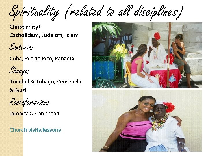 Spirituality (related to all disciplines) Christianity/ Catholicism, Judaism, Islam Santería: Cuba, Puerto Rico, Panamá