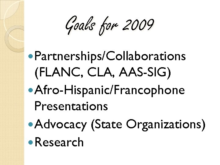 Goals for 2009 Partnerships/Collaborations (FLANC, CLA, AAS-SIG) Afro-Hispanic/Francophone Presentations Advocacy (State Organizations) Research