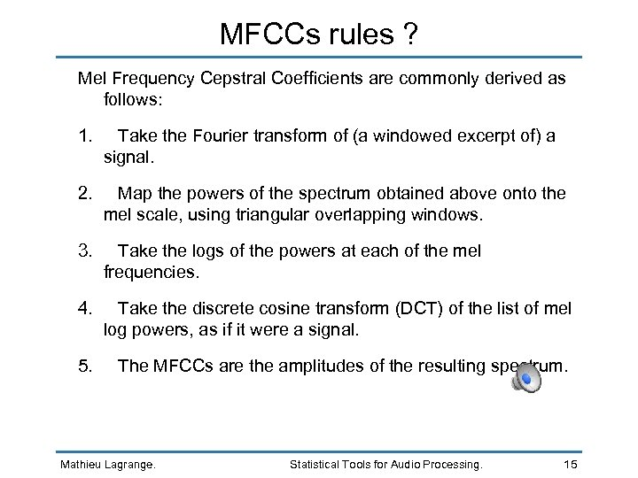 MFCCs rules ? Mel Frequency Cepstral Coefficients are commonly derived as follows: 1. Take