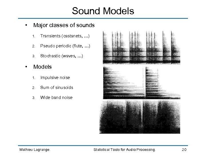 Sound Models • Major classes of sounds 1. 2. Pseudo periodic (flute, …) 3.
