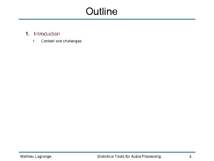 Outline 1. Introduction 1. Context and challenges Mathieu Lagrange. Statistical Tools for Audio Processing.