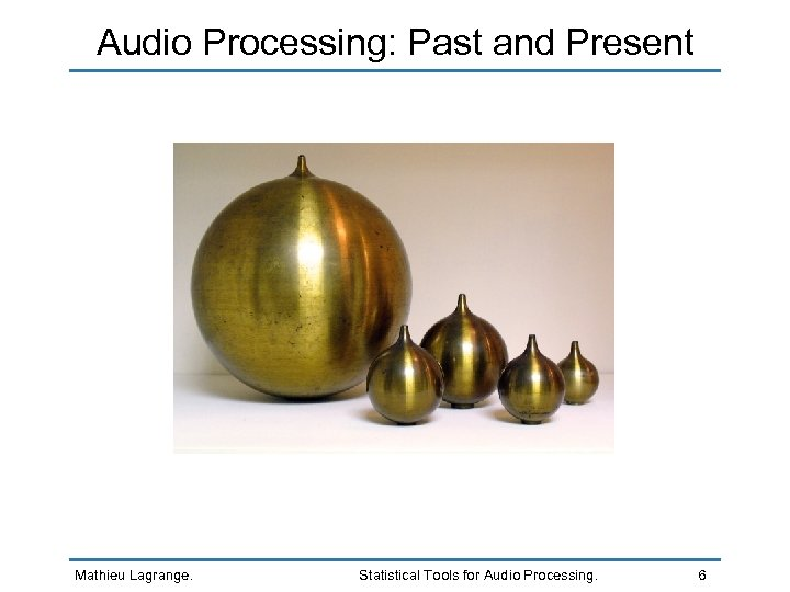 Audio Processing: Past and Present Mathieu Lagrange. Statistical Tools for Audio Processing. 6