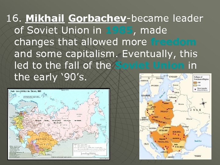 16. Mikhail Gorbachev-became leader of Soviet Union in 1985, made changes that allowed more