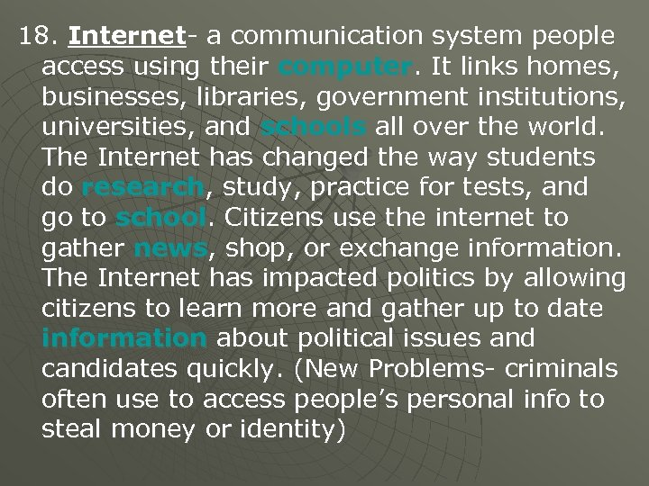 18. Internet- a communication system people access using their computer. It links homes, businesses,