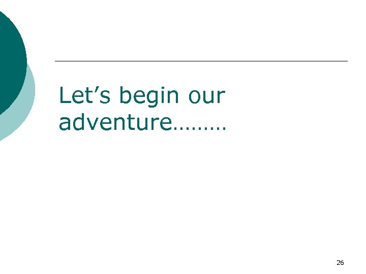 Let's begin our adventure……… 26