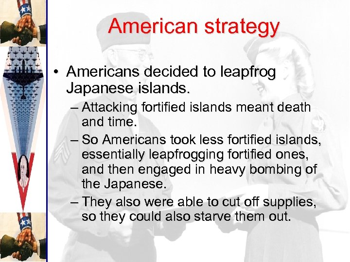 American strategy • Americans decided to leapfrog Japanese islands. – Attacking fortified islands meant