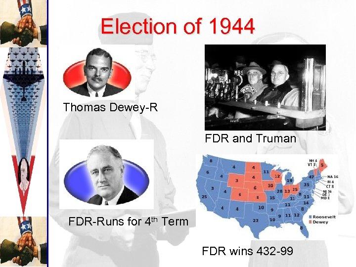 Election of 1944 Thomas Dewey-R FDR and Truman FDR-Runs for 4 th Term FDR