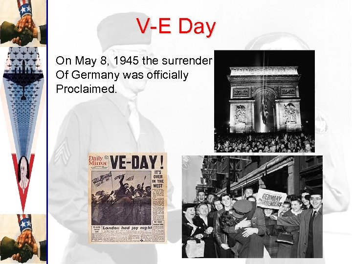 V-E Day On May 8, 1945 the surrender Of Germany was officially Proclaimed.