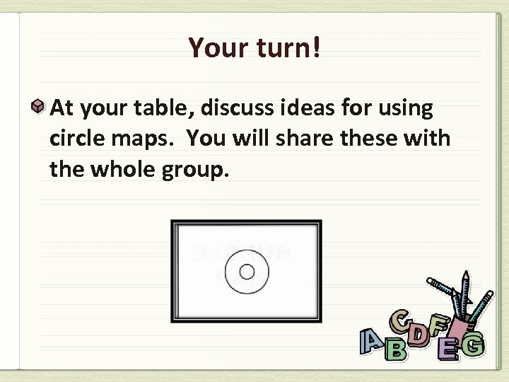 Your turn! At your table, discuss ideas for using circle maps. You will share