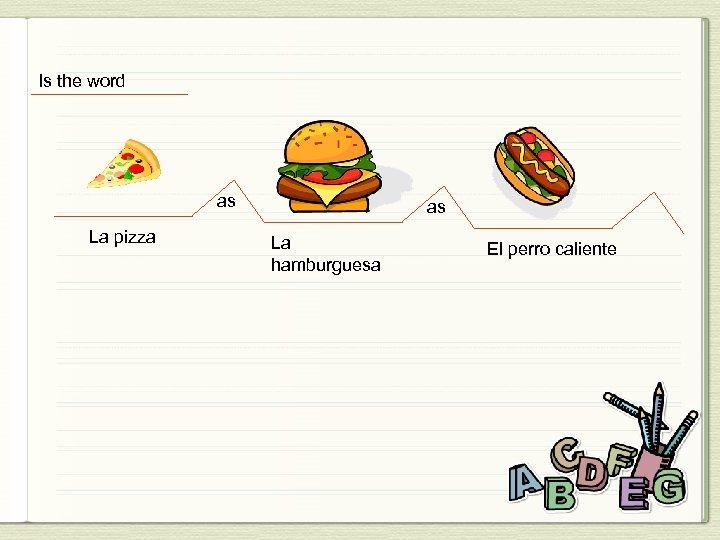 Is the word as La pizza as La hamburguesa El perro caliente