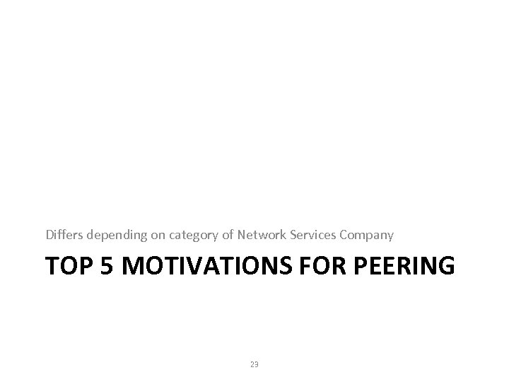 Differs depending on category of Network Services Company TOP 5 MOTIVATIONS FOR PEERING 23