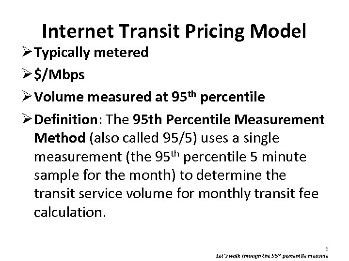 Internet Transit Pricing Model Typically metered $/Mbps Volume measured at 95 th percentile Definition:
