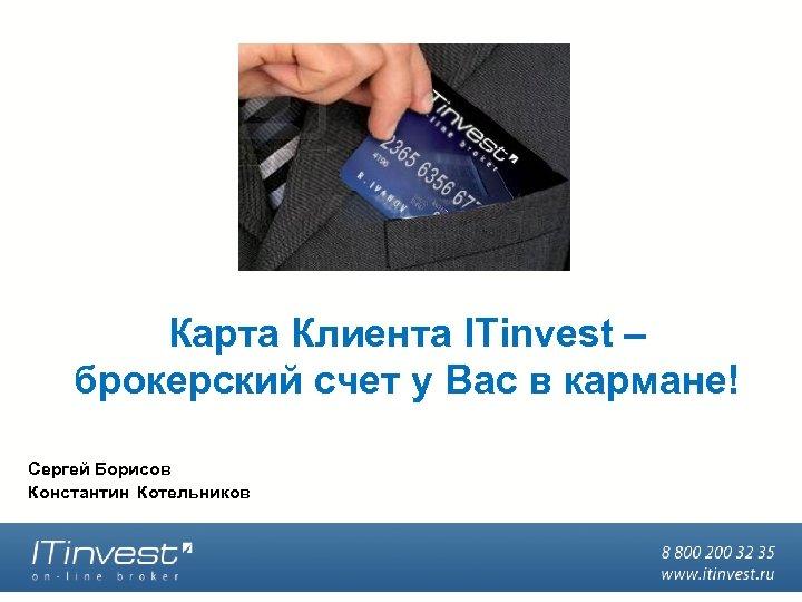 Карта Клиента ITinvest – брокерский счет у Вас в кармане! Сергей Борисов Константин Котельников