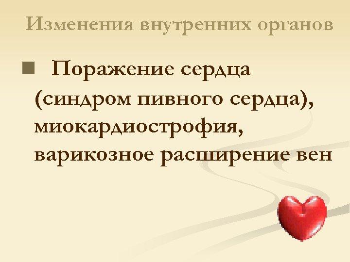 Изменения внутренних органов n Поражение сердца (синдром пивного сердца), миокардиострофия, варикозное расширение вен
