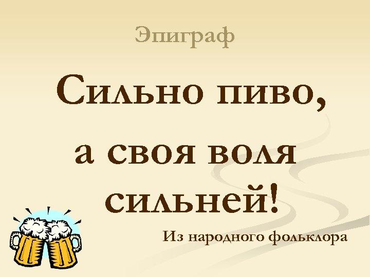 Эпиграф Сильно пиво, а своя воля сильней! Из народного фольклора