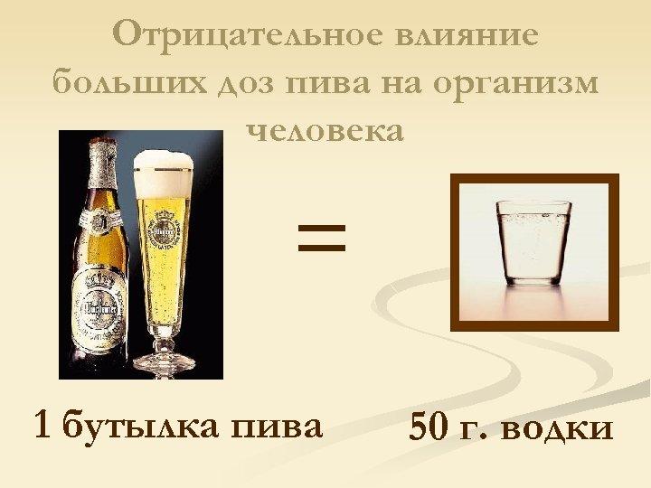 Отрицательное влияние больших доз пива на организм человека = 1 бутылка пива 50 г.