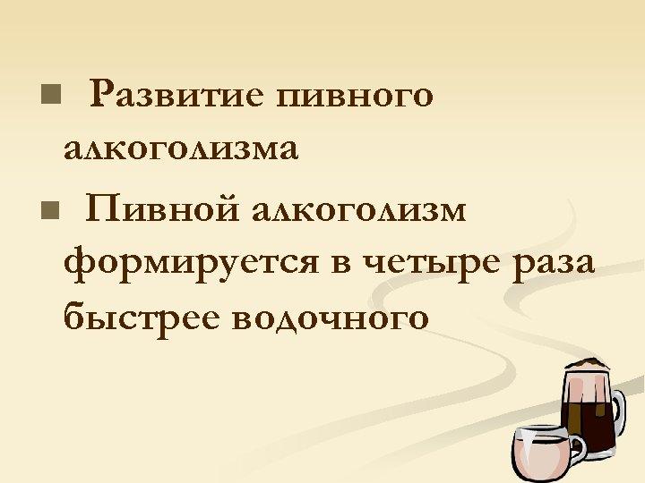 Развитие пивного алкоголизма n Пивной алкоголизм формируется в четыре раза быстрее водочного n