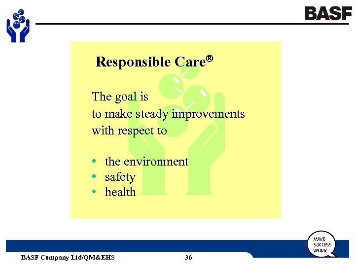 Responsible Care The goal is to make steady improvements with respect to • the
