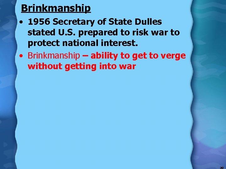 Brinkmanship • 1956 Secretary of State Dulles stated U. S. prepared to risk war