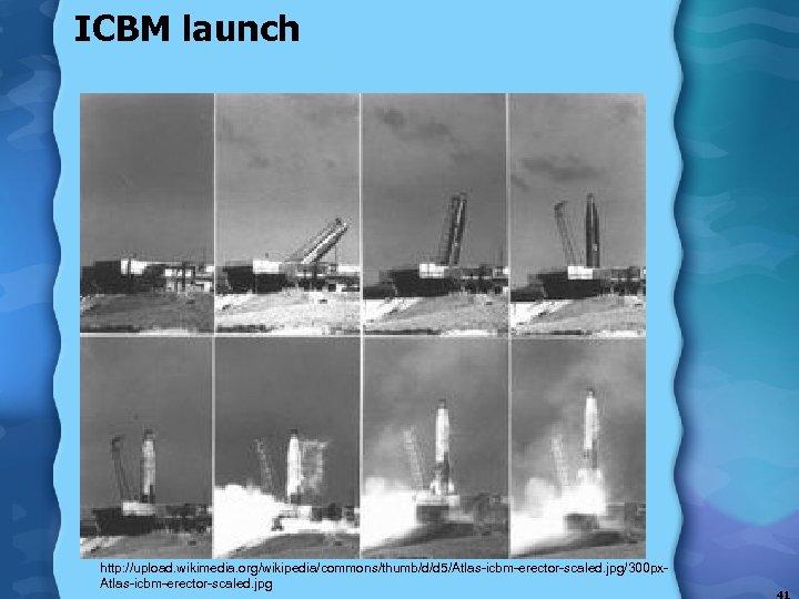 ICBM launch http: //upload. wikimedia. org/wikipedia/commons/thumb/d/d 5/Atlas-icbm-erector-scaled. jpg/300 px. Atlas-icbm-erector-scaled. jpg