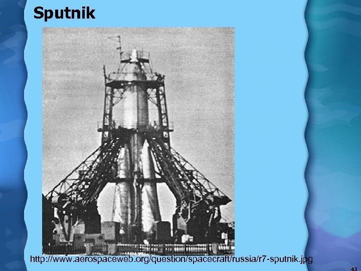 Sputnik http: //www. aerospaceweb. org/question/spacecraft/russia/r 7 -sputnik. jpg