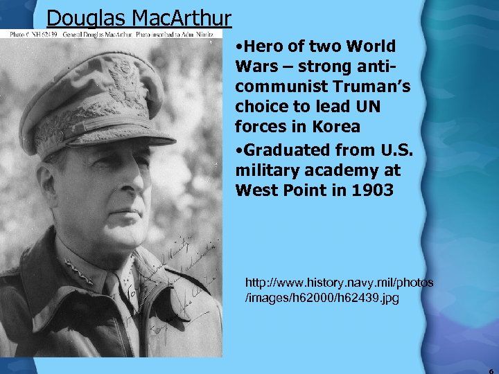 Douglas Mac. Arthur • Hero of two World Wars – strong anticommunist Truman's choice