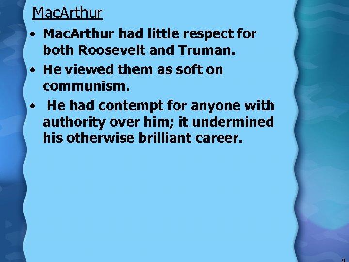 Mac. Arthur • Mac. Arthur had little respect for both Roosevelt and Truman. •