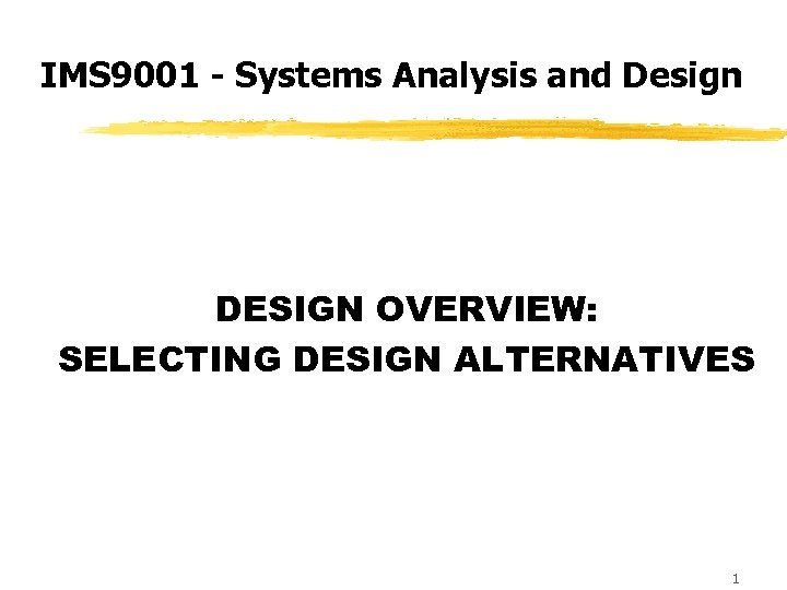IMS 9001 - Systems Analysis and Design DESIGN OVERVIEW: SELECTING DESIGN ALTERNATIVES 1