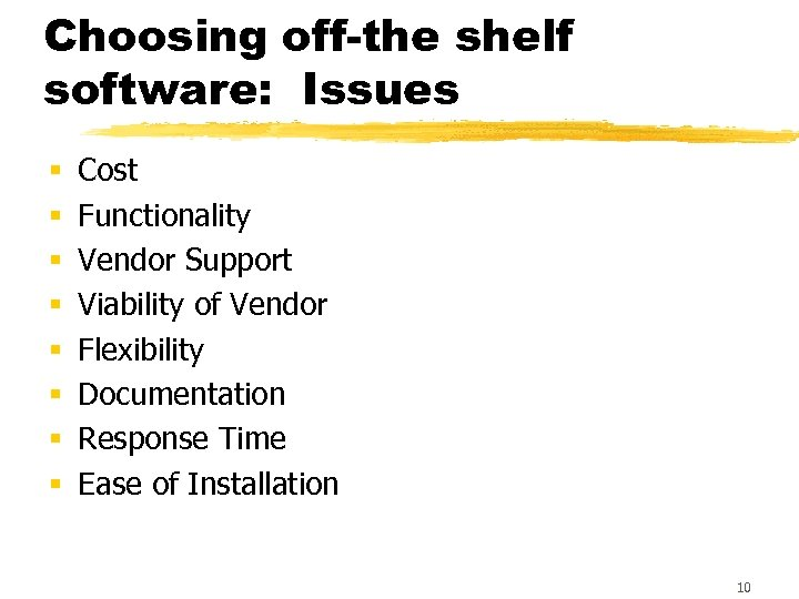 Choosing off-the shelf software: Issues § § § § Cost Functionality Vendor Support Viability