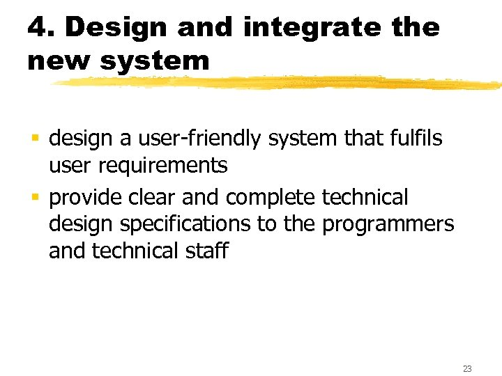 4. Design and integrate the new system § design a user-friendly system that fulfils