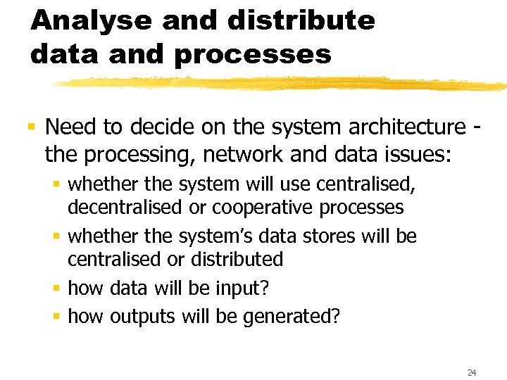 Analyse and distribute data and processes § Need to decide on the system architecture