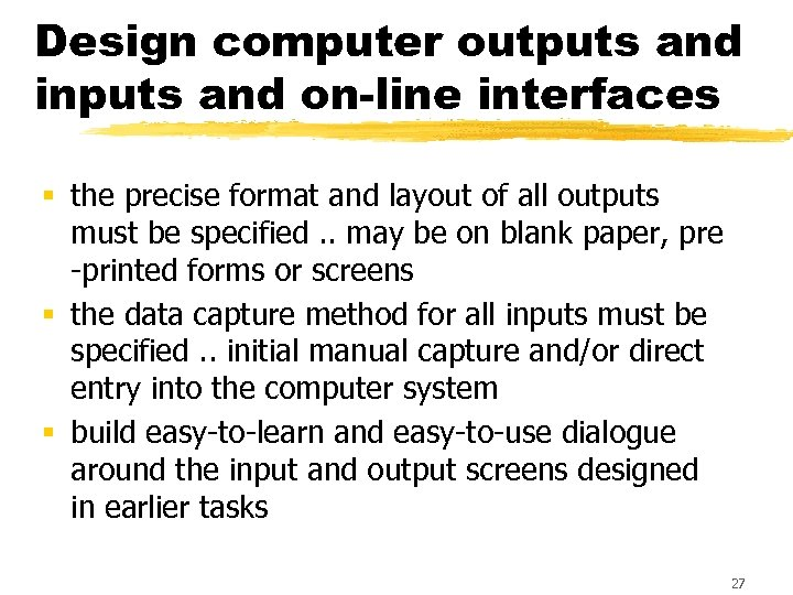 Design computer outputs and inputs and on-line interfaces § the precise format and layout