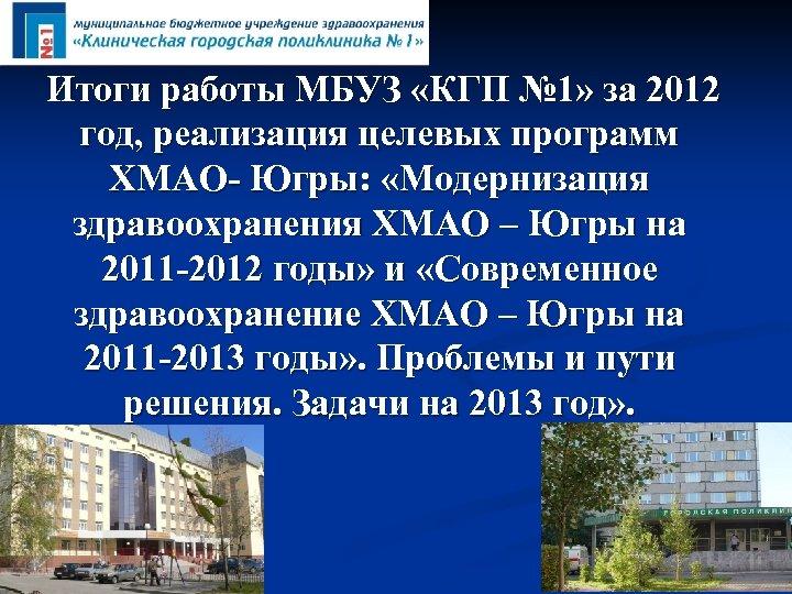 Итоги работы МБУЗ «КГП № 1» за 2012 год, реализация целевых программ ХМАО- Югры: