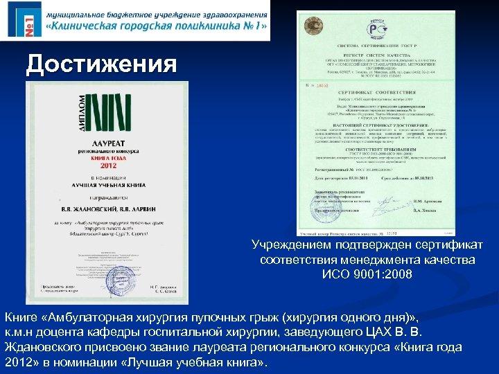 Достижения Учреждением подтвержден сертификат соответствия менеджмента качества ИСО 9001: 2008 Книге «Амбулаторная хирургия пупочных