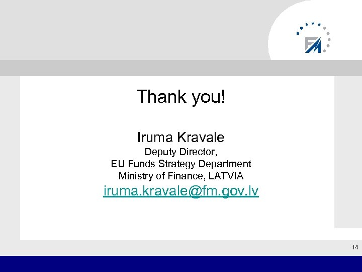 Thank you! Iruma Kravale Deputy Director, EU Funds Strategy Department Ministry of Finance,