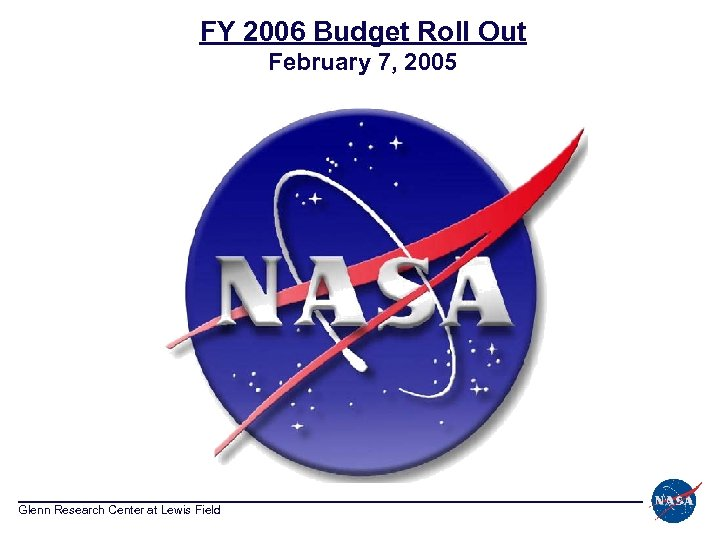 FY 2006 Budget Roll Out February 7, 2005 Glenn Research Center at Lewis Field