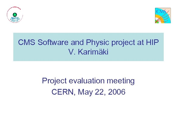 CMS Software and Physic project at HIP V. Karimäki Project evaluation meeting CERN, May