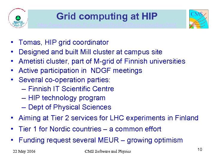 Grid computing at HIP http: //www. helsinki. fi/~karimaki/lhc/CMSReconstruction. html • • • Tomas, HIP