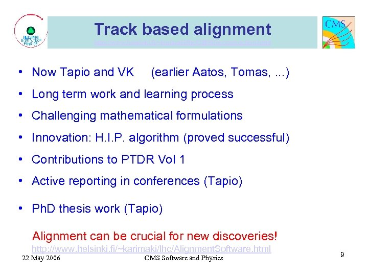 Track based alignment http: //www. helsinki. fi/~karimaki/lhc/CMSReconstruction. html • Now Tapio and VK (earlier