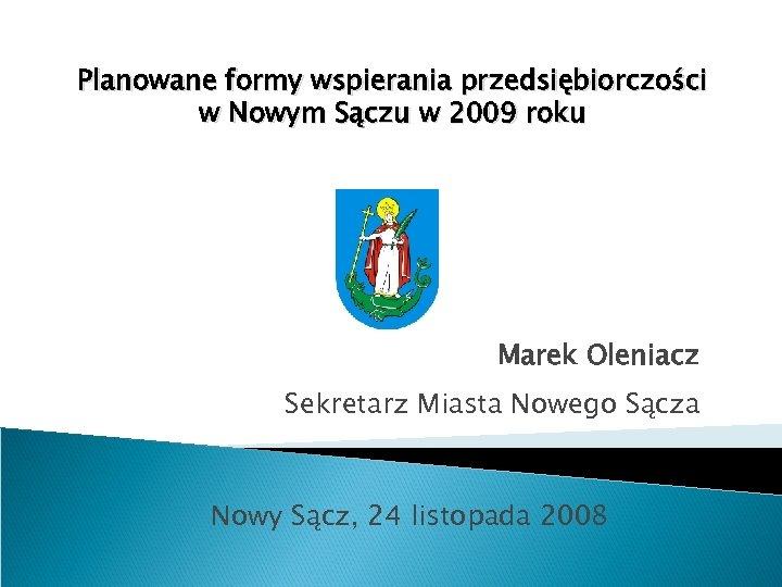 Planowane formy wspierania przedsiębiorczości w Nowym Sączu w 2009 roku Marek Oleniacz Sekretarz Miasta