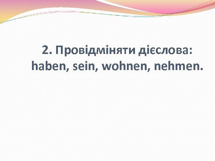 2. Провідміняти дієслова: haben, sein, wohnen, nehmen.