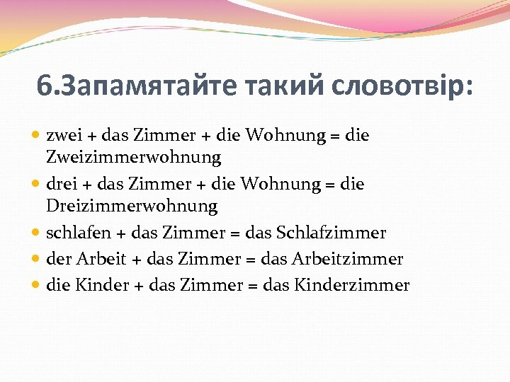 6. Запамятайте такий словотвір: zwei + das Zimmer + die Wohnung = die Zweizimmerwohnung