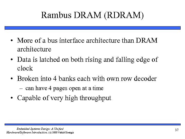 Rambus DRAM (RDRAM) • More of a bus interface architecture than DRAM architecture •