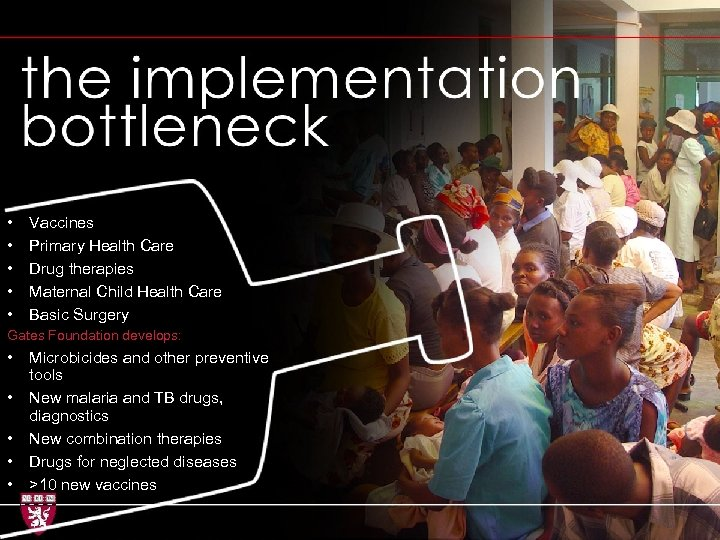 Implementation bottleneck + • • • Vaccines Primary Health Care Drug therapies Maternal Child